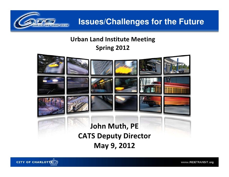 Issues/Challenges for the FutureUrban Land Institute Meeting        Spring 2012     John Muth, PE  CATS Deputy Director   ...