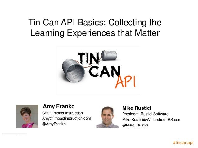 Tin Can API Basics: Collecting the  Learning Experiences that Matter  Amy Franko Mike Rustici  CEO, Impact Instruction  Am...