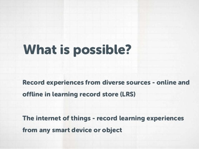 What is possible?Record experiences from diverse sources - online andoffline in learning record store (LRS)The internet of...