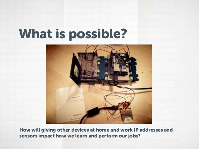 What is possible?How will giving other devices at home and work IP addresses andsensors impact how we learn and perform ou...