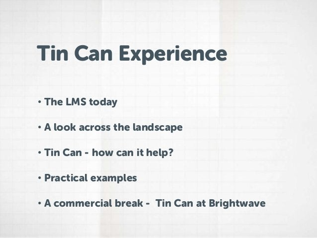 Tin Can Experience• The LMS today• A look across the landscape• Tin Can - how can it help?• Practical examples• A commerci...