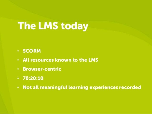 The LMS today• SCORM• All resources known to the LMS• Browser-centric• 70:20:10• Not all meaningful learning experiences r...