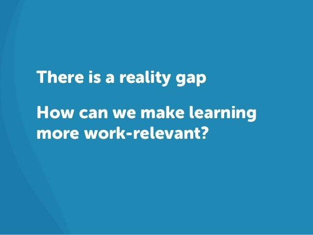 There is a reality gapHow can we make learningmore work-relevant?