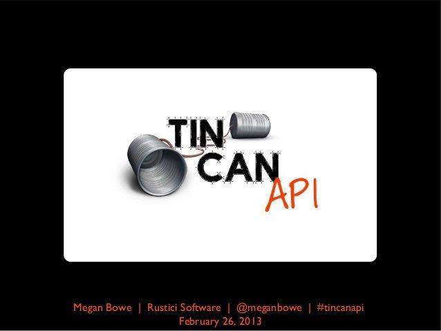 Megan Bowe | Rustici Software | @meganbowe | #tincanapi                    February 26, 2013