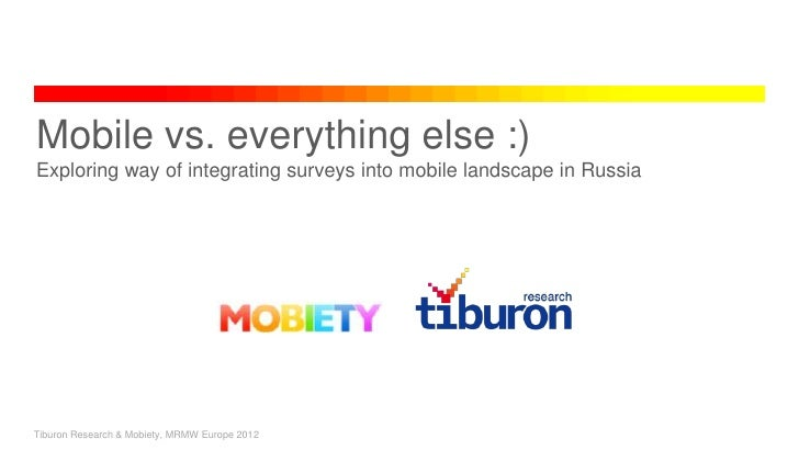 Mobile vs. everything else :)Exploring way of integrating surveys into mobile landscape in RussiaTiburon Research & Mobiet...