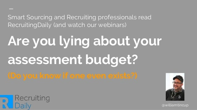 Smart Sourcing and Recruiting professionals read RecruitingDaily (and watch our webinars) Are you lying about your assessm...