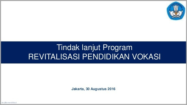 aks@kemendikbud Tindak lanjut Program REVITALISASI PENDIDIKAN VOKASI Jakarta, 30 Augustus 2016
