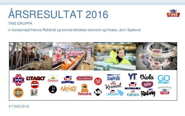 ÅRSRESULTAT 2016 TINE GRUPPA v/ konsernsjef Hanne Refsholt og konserndirektør økonomi og finans, Jørn Spakrud #TINE2016