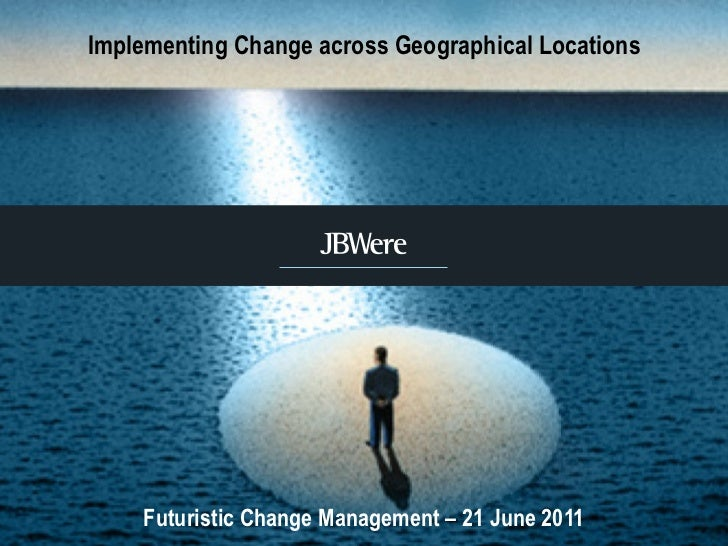 Implementing Change across Geographical Locations Futuristic Change Management – 21 June 2011