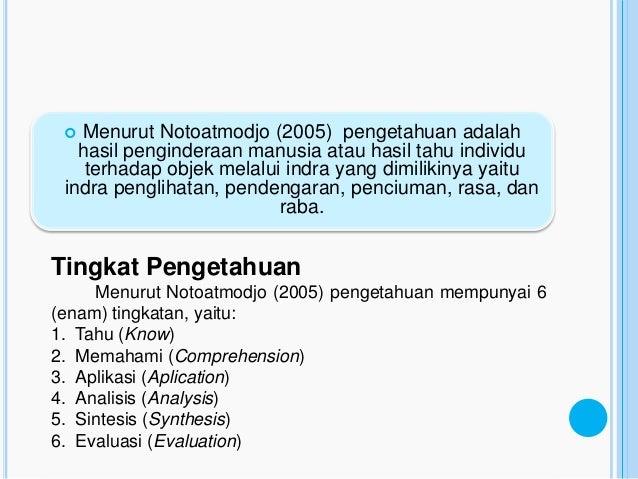 PENGETAHUAN  Menurut Notoatmodjo (2005) pengetahuan adalah   hasil penginderaan manusia atau hasil tahu individu    terha...