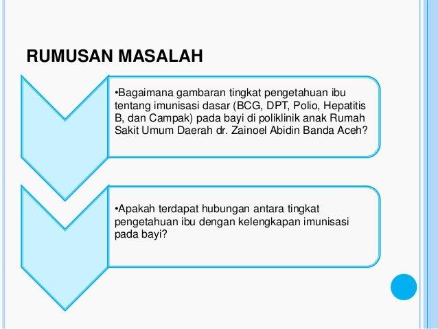 RUMUSAN MASALAH       •Bagaimana gambaran tingkat pengetahuan ibu       tentang imunisasi dasar (BCG, DPT, Polio, Hepatiti...