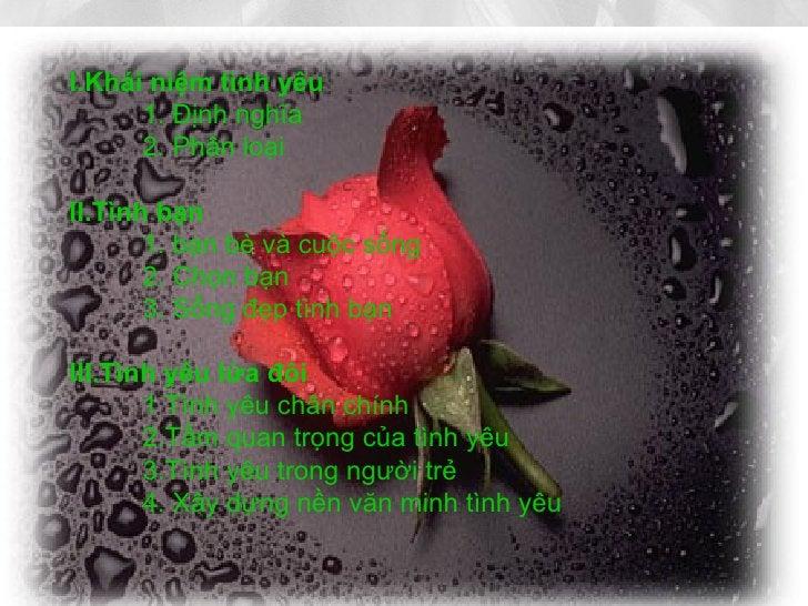 I . Khái niệm tình yêu 1. Định nghĩa 2. Phân loại II . T ình bạn 1. bạn bè và cuộc sống 2. Chọn bạn 3. Sống đẹp tình bạn I...