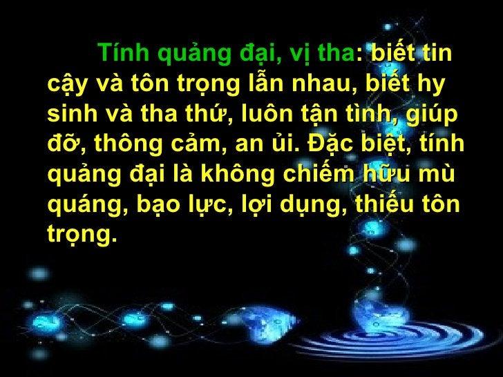 Tính quảng đại, vị tha : biết tin cậy và tôn trọng lẫn nhau, biết hy sinh và tha thứ, luôn tận tình, giúp đỡ, thông cảm, a...