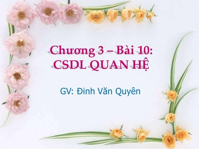 Chương 3 – Bài 10:CSDL QUAN HỆ GV: Đinh Văn Quyên