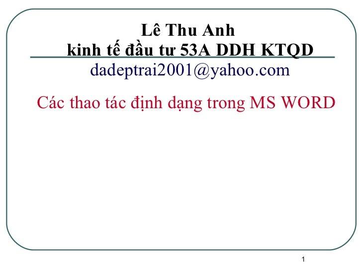 Lê Thu Anh  kinh tế đầu tư 53A DDH KTQD [email_address] <ul><ul><li>Các thao tác định dạng trong MS WORD </li></ul></ul>