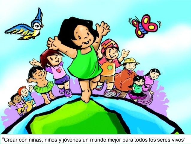 """""""Crear con niñas, niños y jóvenes un mundo mejor para todos los seres vivos"""""""