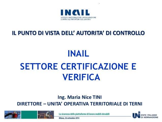 IL PUNTO DI VISTA DELL' AUTORITA' DI CONTROLLO  INAIL  SETTORE CERTIFICAZIONE E  VERIFICA  Ing. Maria Nice TINI  DIRETTORE...