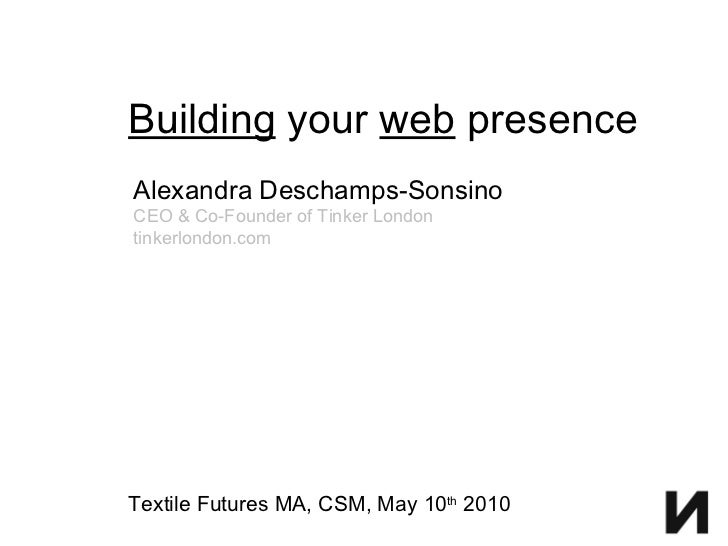 Building  your  web  presence Textile Futures MA, CSM, May 10 th  2010 Alexandra Deschamps-Sonsino CEO & Co-Founder of Tin...