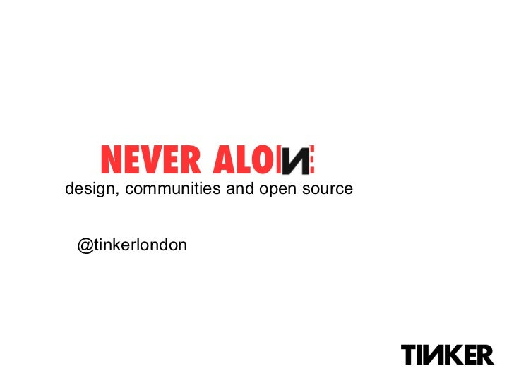 NEVER ALONE design, communities and open source @tinkerlondon