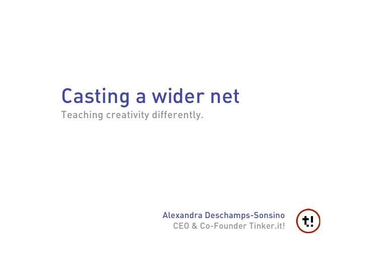 Casting a wider net Teaching creativity differently.                           Alexandra Deschamps-Sonsino                ...