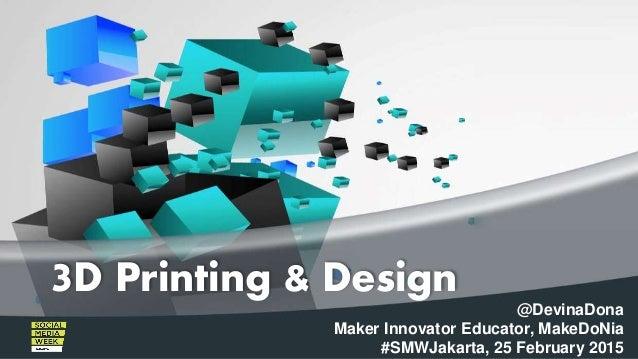 @DevinaDona Maker Innovator Educator, MakeDoNia #SMWJakarta, 25 February 2015 3D Printing & Design