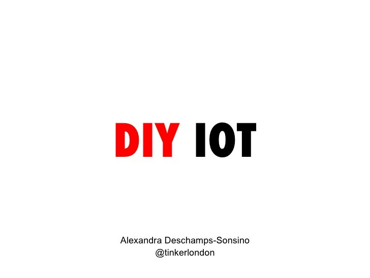DIY  IOT Alexandra Deschamps-Sonsino @tinkerlondon