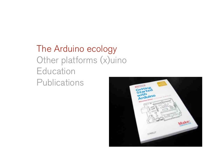 The Arduino ecology Other platforms (x)uino Education Publications