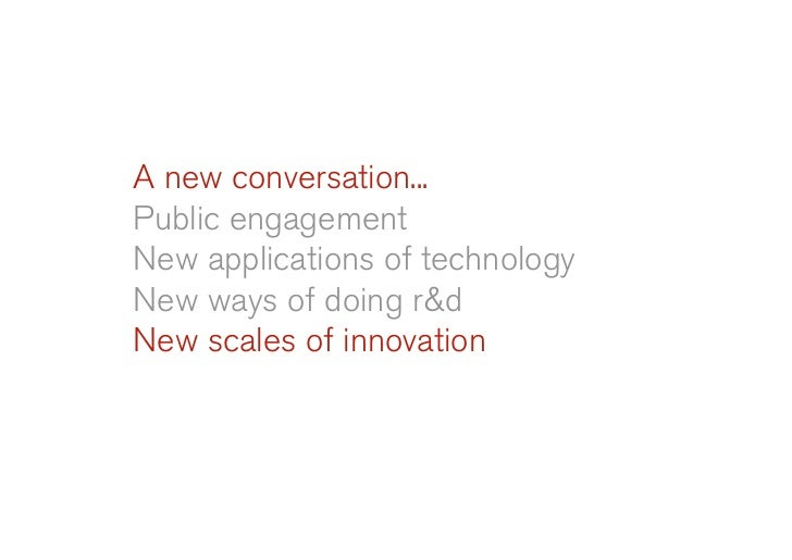 A new conversation... Public engagement New applications of technology New ways of doing r&d New scales of innovation