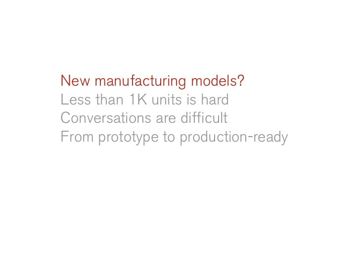 New manufacturing models? Less than 1K units is hard Conversations are difficult From prototype to production-ready