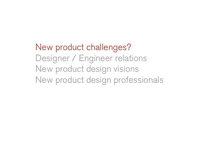 New product challenges? Designer / Engineer relations New product design visions New product design professionals