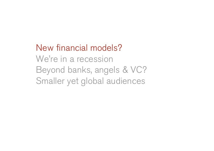 New financial models? We're in a recession Beyond banks, angels & VC? Smaller yet global audiences