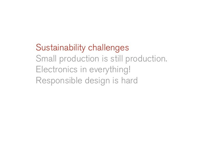 Sustainability challenges Small production is still production. Electronics in everything! Responsible design is hard