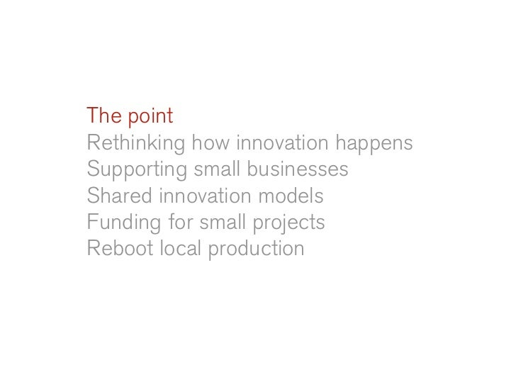 The point Rethinking how innovation happens Supporting small businesses Shared innovation models Funding for small project...
