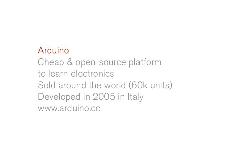 Arduino Cheap & open-source platform to learn electronics Sold around the world (60k units) Developed in 2005 in Italy www...