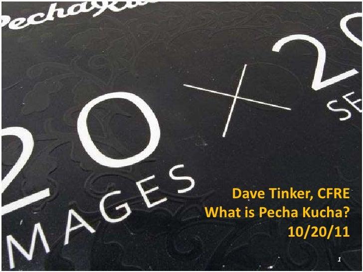 Dave Tinker, CFREWhat is Pecha Kucha?            10/20/11                  1