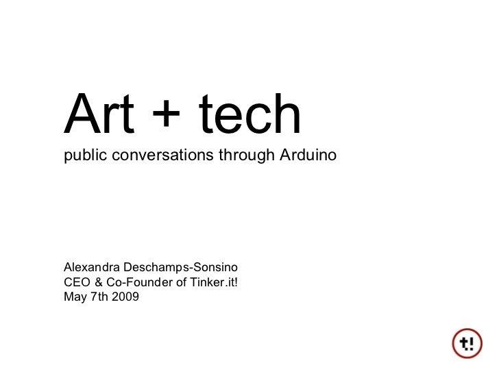 Art + tech public conversations through Arduino Alexandra Deschamps-Sonsino CEO & Co-Founder of Tinker.it! May 7th 2009