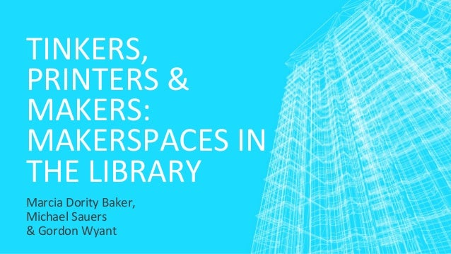 TINKERS, PRINTERS & MAKERS: MAKERSPACES IN THE LIBRARY Marcia Dority Baker, Michael Sauers & Gordon Wyant