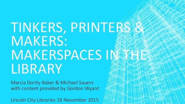 TINKERS, PRINTERS & MAKERS: MAKERSPACES IN THE LIBRARY Marcia Dority Baker & Michael Sauers with content provided by Gordo...