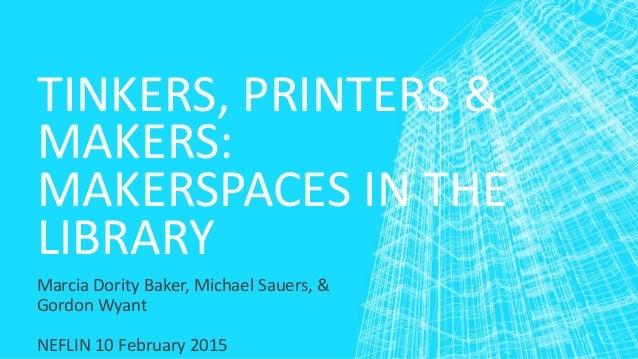 TINKERS, PRINTERS & MAKERS: MAKERSPACES IN THE LIBRARY Marcia Dority Baker, Michael Sauers, & Gordon Wyant NEFLIN 10 Febru...