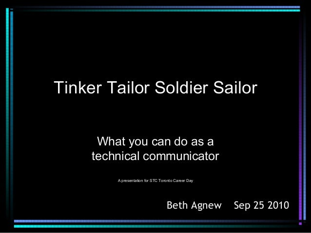 Tinker Tailor Soldier SailorWhat you can do as atechnical communicatorA presentation for STC Toronto Career DayBeth Agnew ...