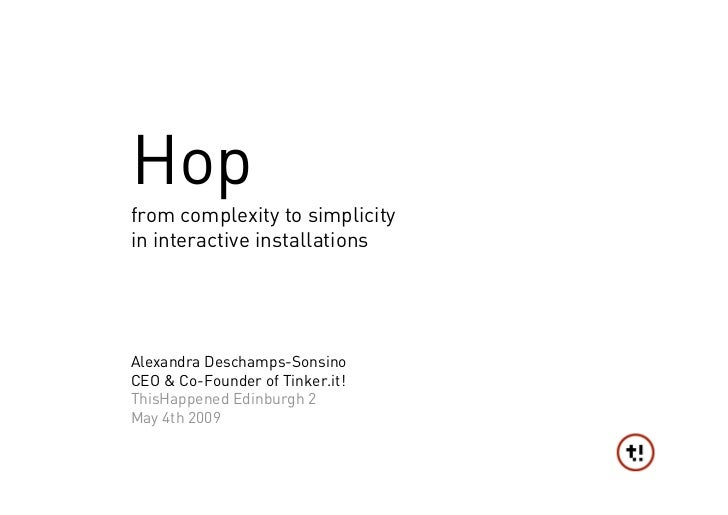 Hop from complexity to simplicity in interactive installations     Alexandra Deschamps-Sonsino CEO & Co-Founder of Tinker....