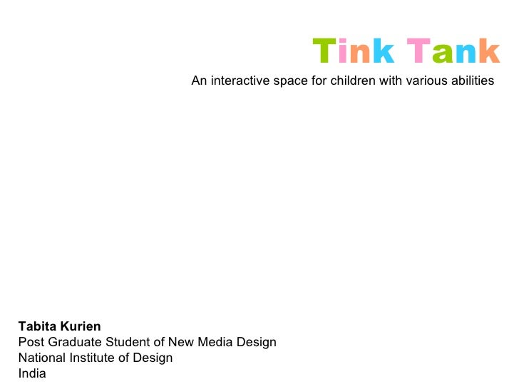 T i n k   T a n k An interactive space for children with various abilities Tabita Kurien Post Graduate Student of New Medi...