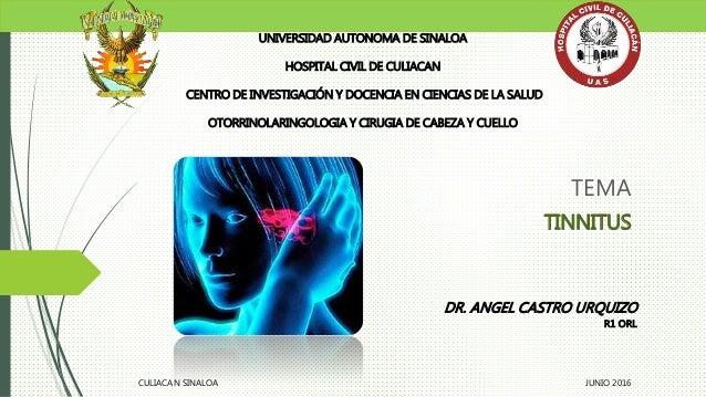 TEMA TINNITUS UNIVERSIDAD AUTONOMA DE SINALOA HOSPITAL CIVIL DE CULIACAN CENTRO DE INVESTIGACIÓN Y DOCENCIA EN CIENCIAS DE...