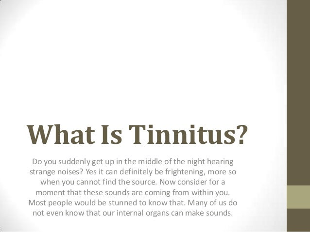 What Is Tinnitus? Do you suddenly get up in the middle of the night hearingstrange noises? Yes it can definitely be fright...
