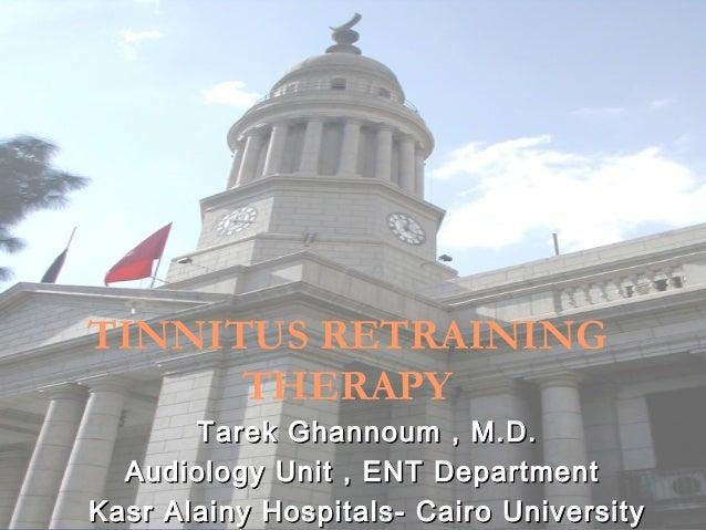 TINNITUS RETRAINING      THERAPY       Tarek Ghannoum , M.D.  Audiology Unit , ENT DepartmentKasr Alainy Hospitals- Cairo ...