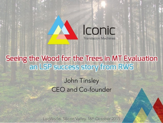 Seeing the Wood for the Trees in MT Evaluation an LSP success story from RWS John Tinsley CEO and Co-founder LocWorld. Sil...