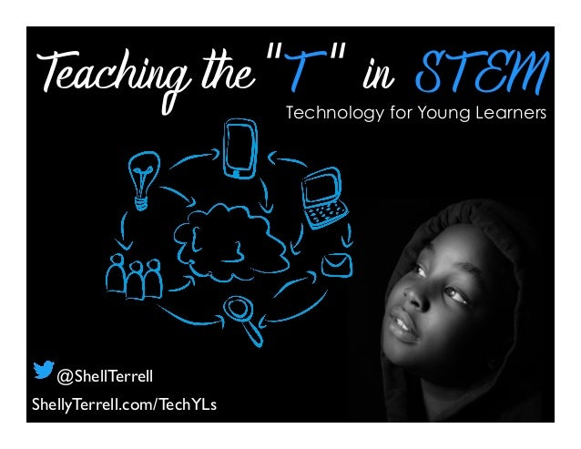 "Teaching the ""T "" in ST EMTechnology for Young Learners ShellyTerrell.com/TechYLs @ShellTerrell"
