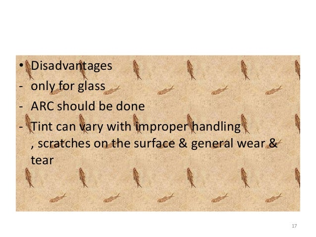 • Disadvantages - only for glass - ARC should be done - Tint can vary with improper handling , scratches on the surface & ...