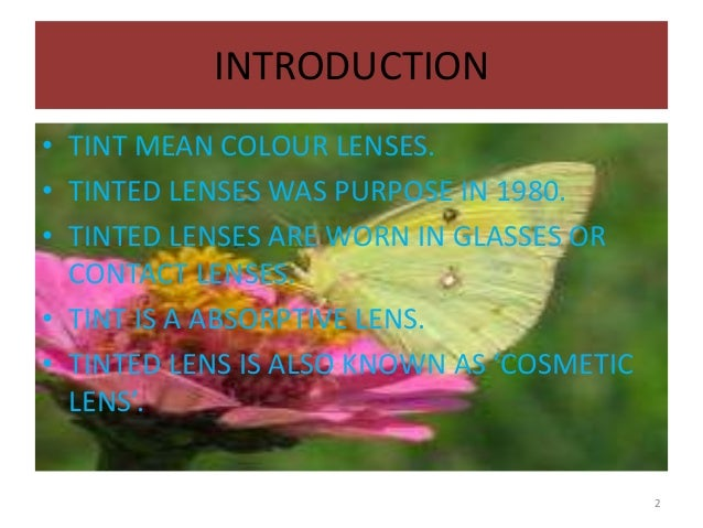 INTRODUCTION • TINT MEAN COLOUR LENSES. • TINTED LENSES WAS PURPOSE IN 1980. • TINTED LENSES ARE WORN IN GLASSES OR CONTAC...