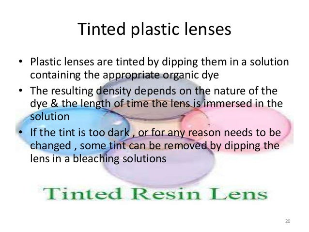Tinted plastic lenses • Plastic lenses are tinted by dipping them in a solution containing the appropriate organic dye • T...
